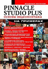 Владимир Молочков -Pinnacle Studio Plus. Основы видеомонтажа на примерах