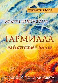 Андрей Новоселов - Гармилла. РайянскиеЭллы. Сказки скодами Света