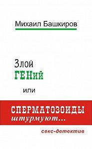Михаил Башкиров -Злой ГЕНий, или Сперматозоиды штурмуют…