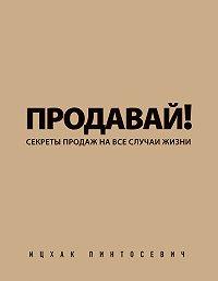 Ицхак Пинтосевич - Продавай! Секреты продаж на все случаи жизни
