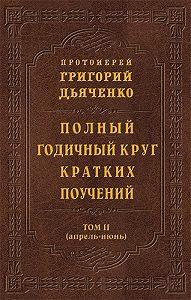 Протоиерей Григорий Дьяченко - Полный годичный круг кратких поучений. Том II (апрель – июнь)