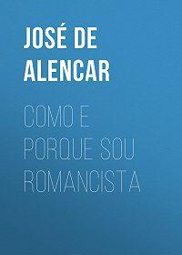 José de Alencar -Como e porque sou romancista