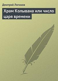 Дмитрий Логинов -Храм Колывана или число царя времени