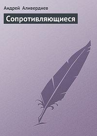 Андрей Аливердиев - Сопротивляющиеся