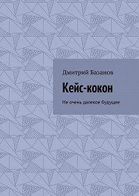 Дмитрий Базанов -Кейс-кокон. Неочень далекое будущее