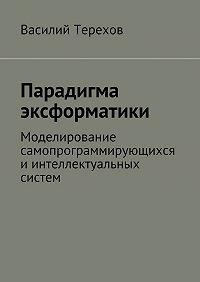 Василий Терехов -Парадигма эксформатики. Моделирование самопрограммирующихся иинтеллектуальных систем
