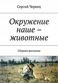 Сергий Чернец -Окружение наше – животные. Сборник рассказов