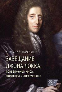 Анатолий Яковлев - Завещание Джона Локка, приверженца мира, философа и англичанина