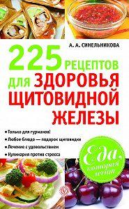 А. А. Синельникова -225 рецептов для здоровья щитовидной железы