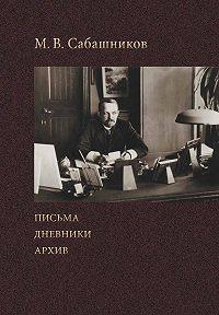 Михаил Сабаников -Письма. Дневники. Архив