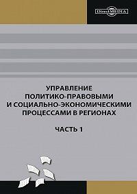 Коллектив Авторов - Управление политико-правовыми и социально-экономическими процессами в регионах. Часть 1
