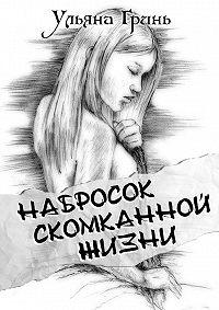 Ульяна Гринь - Набросок скомканной жизни