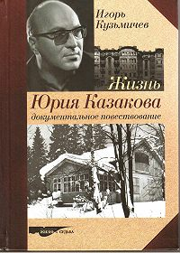Игорь Кузьмичев -Жизнь Юрия Казакова. Документальное повествование