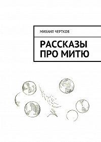 Михаил Чертков - Рассказы проМитю