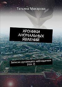 Татьяна Макарова - Хроники аномальных явлений. Записки думающего наблюдателя (том 2)
