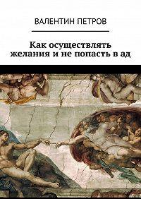 Валентин Петров - Как осуществлять желания инепопасть вад