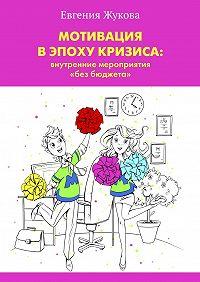 Евгения Жукова -Мотивация в эпоху кризиса: внутренние мероприятия «без бюджета»