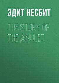 Эдит Несбит -The Story of the Amulet
