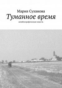 Мария Александровна Суханова -Туманное время. Автобиографическая повесть