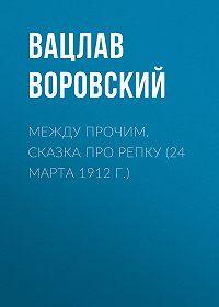 Вацлав Воровский -Между прочим. Сказка про репку (24 марта 1912 г.)