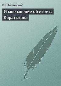 В. Г. Белинский -И мое мнение об игре г. Каратыгина