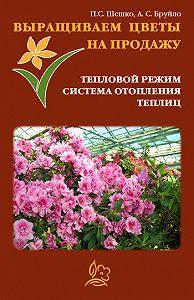 А. С. Бруйло -Выращиваем цветы на продажу. Тепловой режим. Система отопления теплиц