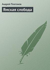 Андрей Платонов - Ямская слобода