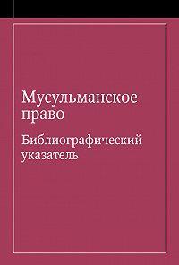 Э. Урусова -Мусульманское право. Библиографический указатель по мусульманскому праву и обычному праву народов, исповедующих ислам