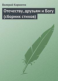 Валерий Кириогло -Отечеству, друзьям и Богу (сборник стихов)