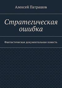 Алексей Патрашов - Стратегическая ошибка. Фантастическая документальная повесть