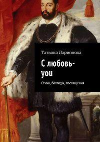 Татьяна Ларионова -Слюбовь-you. Стихи, баллады, посвящения
