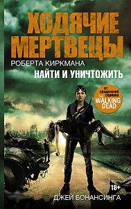 Джей Бонансинга -Ходячие мертвецы Роберта Киркмана. Найти и уничтожить