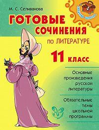 Марина Селиванова -Готовые сочинения по литературе. 11 класс