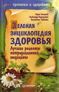 Борис Болотов -Зеленая энциклопедия здоровья. Лучшие рецепты нетрадиционной медицины
