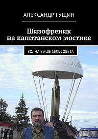 Александр Гущин - Шизофреник накапитанском мостике