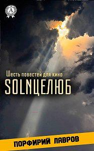 Порфирий Лавров -SOLNЦЕЛЮБ. Шесть повестей для кино