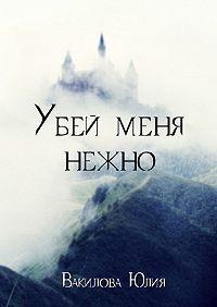 Юлия Вакилова -Убей меня нежно