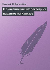 Николай Добролюбов -О значении наших последних подвигов на Кавказе