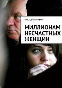 Виктор Пилован, Виктор Пилован - Миллионам несчастных женщин