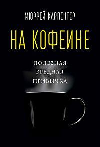 Мюррей Карпентер -На кофеине. Полезная вредная привычка