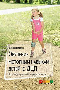 Зиглинда Мартин -Обучение моторным навыкам детей с ДЦП. Пособие для родителей и профессионалов