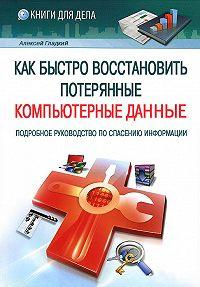 Алексей Гладкий - Как быстро восстановить потерянные компьютерные данные. Подробное руководство по спасению информации