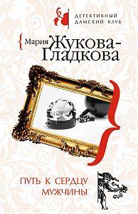 Мария Жукова-Гладкова -Путь к сердцу мужчины