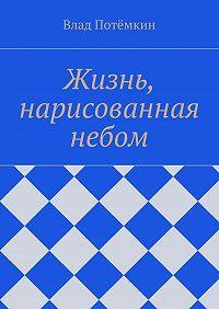 Влад Потёмкин -Жизнь, нарисованная небом