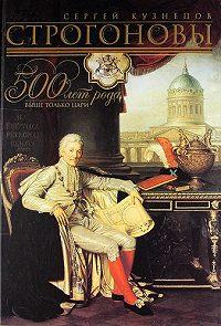 Сергей Олегович Кузнецов - Строгоновы. 500 лет рода. Выше только цари