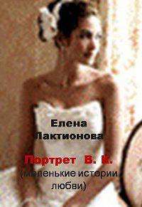 Елена Лактионова -Портрет В. К. (маленькие истории любви) (сборник)