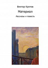 Виктор Кротов - Материал. Рассказы и повесть
