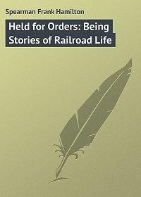 Frank Spearman -Held for Orders: Being Stories of Railroad Life