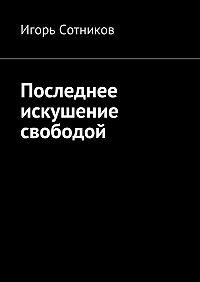 Игорь Сотников - Последнее искушение свободой
