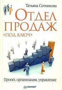 Татьяна Владимировна Сотникова -Отдел продаж «под ключ». Проект, организация, управление
